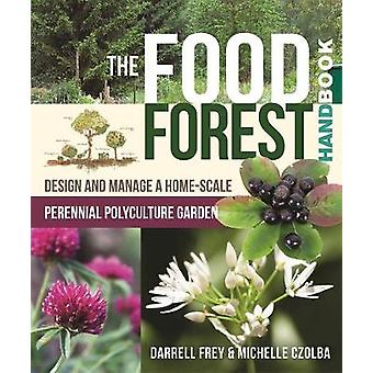 The Food Forest Handbook  Design and Manage a HomeScale Perennial Polyculture Garden by Michelle Czolba & Darrell Frey