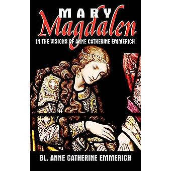 Mary Magdalen In the Visions of Anne Catherine Emmerich by Emmerich & Anne Catherine
