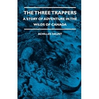 The Three Trappers  A Story of Adventure in the Wilds of Canada by Daunt & Achilles