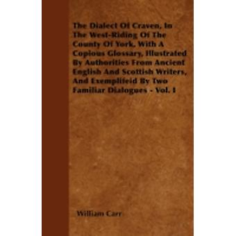 The Dialect Of Craven In The WestRiding Of The County Of York With A Copious Glossary Illustrated By Authorities From Ancient English And Scottish Writers And Exemplifeid By Two Familiar Dialogue by Carr &  William