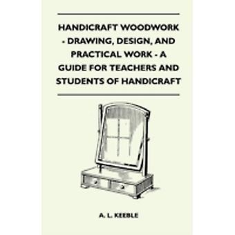 Handicraft Woodwork  Drawing Design And Practical Work  A Guide For Teachers And Students Of Handicraft by A. L. Keeble