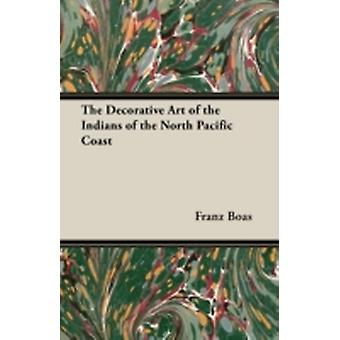 The Decorative Art of the Indians of the North Pacific Coast by Boas & Franz