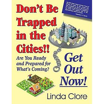 Dont Be Trapped in the Cities Get Out Now Are You Ready and Prepared for Whats Coming by Clore & Linda