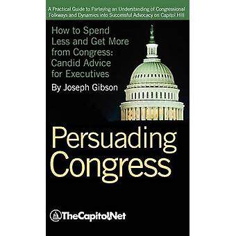 Persuading Congress A Practical Guide to Parlaying an Understanding of Congressional Folkways and Dynamics Into Successful Advocacy on Cap by Gibson & Joseph