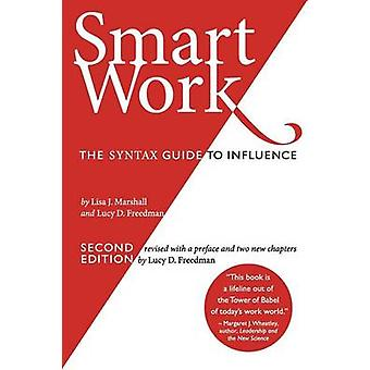 Smart Work 2nd Edition The Syntax Guide to Influence by Freedman & Lucy D.