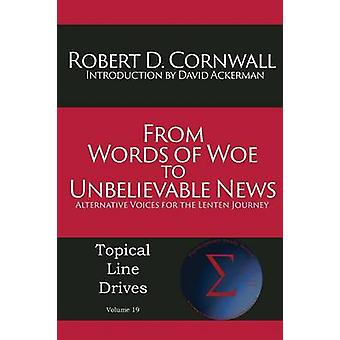 From Words of Woe to Unbelievable News Alternative Voices for the Lenten Journey by Cornwall & Robert D