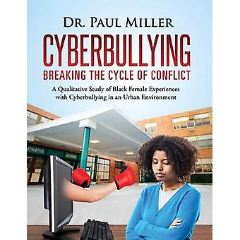 Cyberbullying Breaking the Cycle of Conflict A Qualitative Study of Black Female Experiences with Cyberbullying in an Urban Environment by Miller & Paul