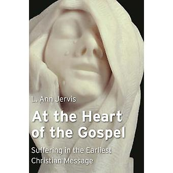 At the Heart of the Gospel Suffering in the Earliest Christian Message by Jervis & L Ann