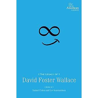 The Legacy of David Foster Wallace by Samuel Cohen - Lee Konstantinou