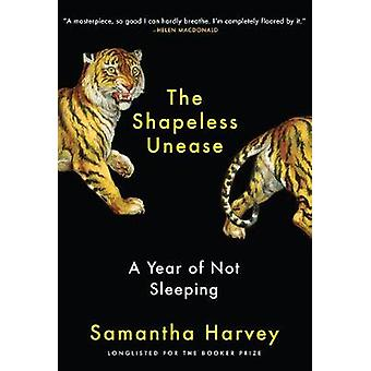 The Shapeless Unease - A Year of Not Sleeping by Samantha Harvey - 978