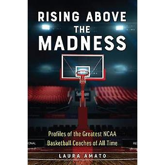 Rising Above The Madness - Profiles of the Greatest NCAA Basketball Co