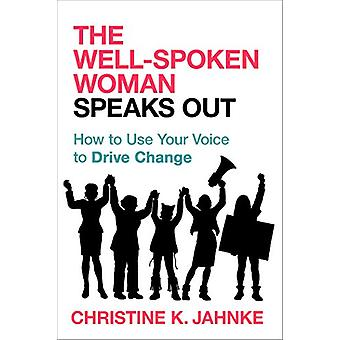 The Well-Spoken Woman Speaks Out - How to Use Your Voice to Drive Chan