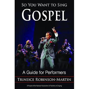 So You Want to Sing Gospel - A Guide for Performers by Trineice Robins