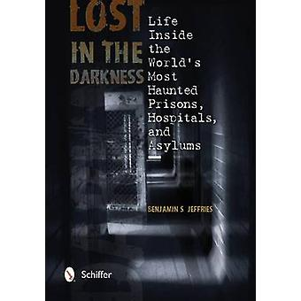 Lost in the Darkness Life Inside the Worlds Mt Haunted Prisons Hpitals and Asylums by Benjamin S Jeffries