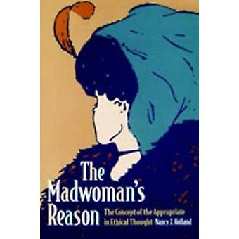 The Madwomans Reason The Concept of the Appropriate in Ethical Thought by Holland & Nancy J.
