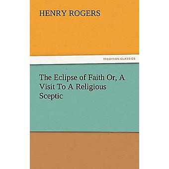 The Eclipse of Faith Or a Visit to a Religious Sceptic by Rogers & Henry