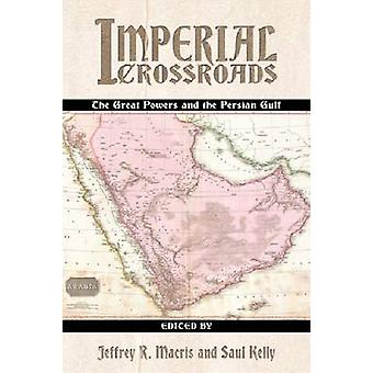Imperial Crossroads - The Great Powers and the Persian Gulf by Jeffery