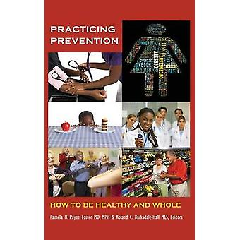 Practicing Prevention How to Be Healthy and Whole by Payne Foster & MD Mph & Pamela H.