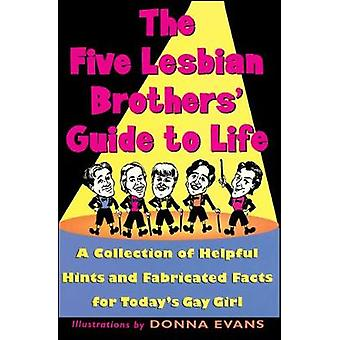 The Five Lesbian Brothers Guide to Life A Collection of Helpful Hints and Fabricated Facts for Todays Gay Girl by Five Lesbian Brothers