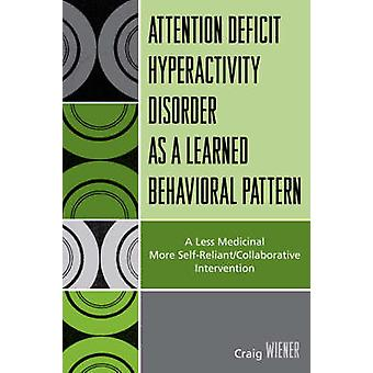 Attention Deficit Hyperactivity Disorder as a Learned Behavioral Pattern A Less Medicinal More SelfReliantCollaborative Intervention by Wiener & Craig
