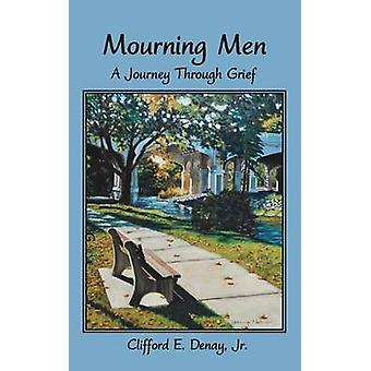Mourning Men A Journey Through Grief by Denay & Clifford E