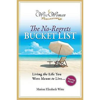 Wise Woman CollectionThe NoRegrets Bucket List Living the Life You Were Meant to Live by Witte & Marion Elizabeth