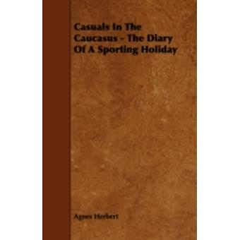 Casuals in the Caucasus  The Diary of a Sporting Holiday by Herbert & Agnes