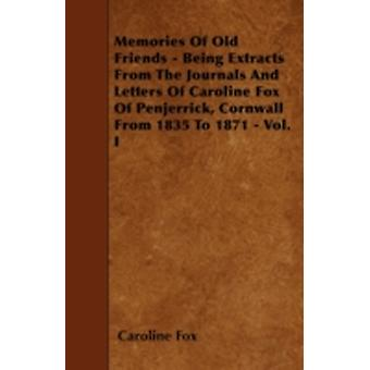 Memories Of Old Friends  Being Extracts From The Journals And Letters Of Caroline Fox Of Penjerrick Cornwall From 1835 To 1871  Vol. I by Fox & Caroline