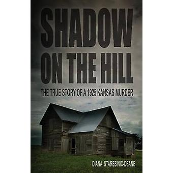 Shadow on the Hill The True Story of a 1925 Kansas Murder by StaresinicDeane & Diana