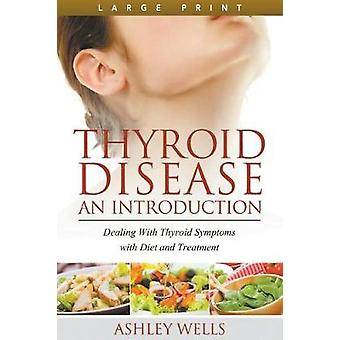 Thyroid Disease An Introduction Large Print Dealing with Thyroid Symptoms with Diet and Treatment by Wells & Ashley
