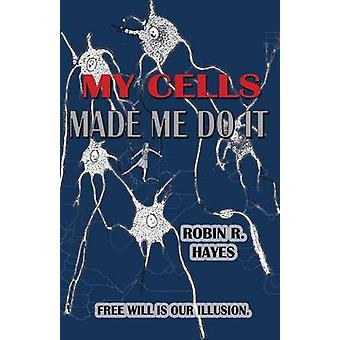 My Cells Made Me Do It The Story of Cellular Determinism by Hayes & Robin R
