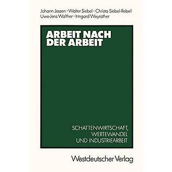Arbeit nach der Arbeit  Schattenwirtschafl Wertewandel und Industriearbeit by Jessen & Johann