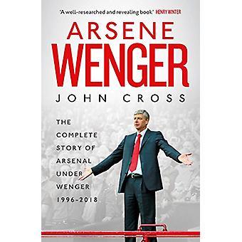 Arsene Wenger - The Inside Story of Arsenal Under Wenger by John Cross