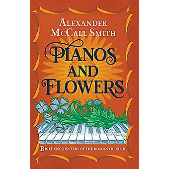 Pianos and Flowers - Brief Encounters of the Romantic Kind by Alexande