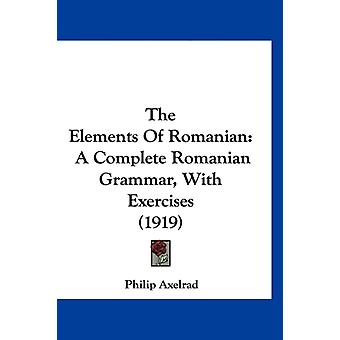 The Elements Of Romanian A Complete Romanian Grammar With Exercises 1919 par Philip Axelrad