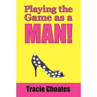 Playing the Game as a Man! by Tracie Choates - 9781425113858 Book