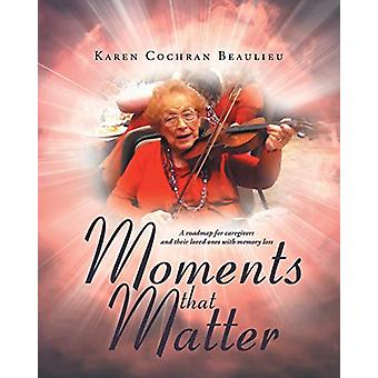 Moments That Matter - A Roadmap for Caregivers and Their Loved Ones wi