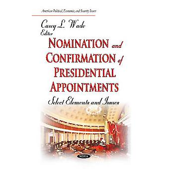 Nomination and Confirmation of Presidential Appointments  Select Elements and Issues by Edited by Casey L Wade