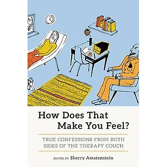 How Does That Make You Feel? - True Confessions from Both Sides of the