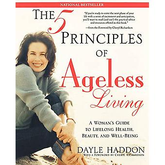 The Five Principles of Ageless Living A Womans Guide to Lifelong Health Beauty and WellBeing by Haddon & Dayle