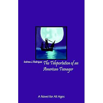 The Teleportation of an American Teenager A Novel for All Ages by Rodriguez & Andrew J.