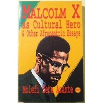 Malcolm X as Cultural Hero and Other Afrocentric Essays by Molefi K.