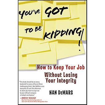 You've GOT to be Kidding! - How to Keep Your Job without Losing Your I
