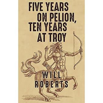 Five Years on Pelion Ten Years at Troy by Roberts & Will