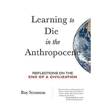 Learning to Die in the Anthropocene  Reflections on the End of a Civilization by Roy Scranton