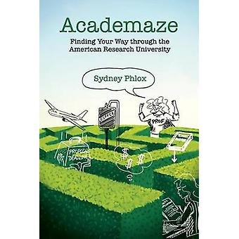Academaze Finding Your Way through the American Research University by Phlox & Sydney