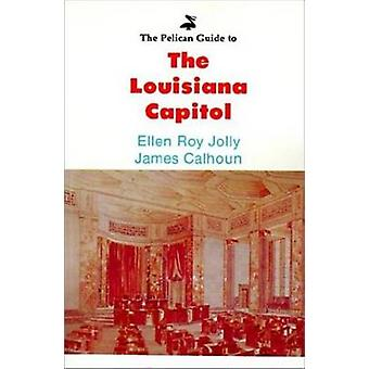 The Pelican Guide to the Louisiana Capitol by Jolly & Ellen Roy