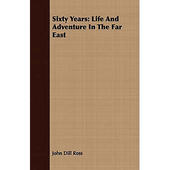 Sixty Years Life And Adventure In The Far East by Ross & John Dill
