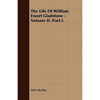 The Life Of William Ewart Gladstone  Volume II. Part I. by Morley & John
