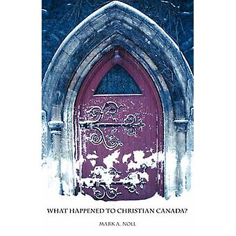 What Happened to Christian Canada by Noll & Mark A.